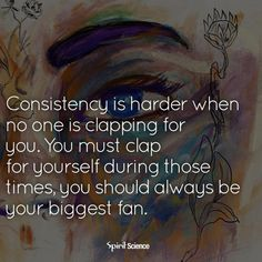 Consistency Quotes consistency is harder when no one is clapping for you. You must clap for yourself during those times, you should always be your biggest fan.