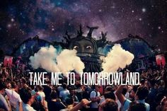Take me to Tomorrowland. Wanna go there veery badly some time!