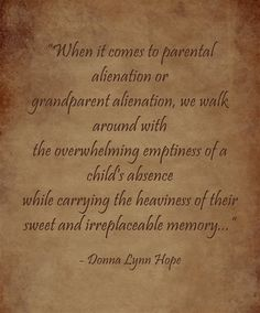 """When it comes to parental alienation or grandparent alienation, we walk around with the overwhelming emptiness of a child's absence while carrying the heaviness of their sweet and irreplaceable memory..."" - Donna Lynn Hope"