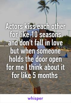 Actors kiss each other for like 10 seasons and don't fall in love but when someone holds the door open for me I think about it for like 5 months