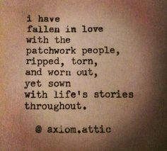 I have fallen in love with the patchwork people, ripped, torn, and worn out, yet sown with life's stories throughout.