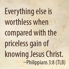 Everything else is worthless when compared with the priceless gain of knowing Jesus Christ. Philippians 3:8