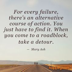 For every failure, there's an alternative course of action. You just have to find it. When you come to a roadblock, take a detour. – Mary Ash thedailyquotes.com