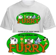 ALL MY CHILDREN ARE FURRY Shirt ~ A portion of the proceeds from Every T-Shirt, Tank Top, Sweatshirt or Hoodie sold on this page, goes to help and support Animal Rescue Groups/Shelters in their animal rescue endeavors. Our home page ~ http://www.rescuedismyfavoritebreed.org/index.htm