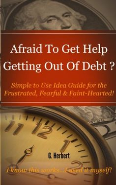 Afraid To Get Help Getting Out Of Debt? - Simple to Use Idea Guide for the Frustrated, Fearful & Faint-Hearted by G Herbert, http://www.amazon.com/dp/B00B1L8WLQ/ref=cm_sw_r_pi_dp_8Azcrb15DM260
