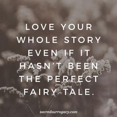 Love your whole story even if it hasn't been the perfect fairy tale. surrogacy. surrogate. surrogacy in canada. infertility. egg donor. egg donation. motherhood. single mom. gay dads. lgbt families. lgbtq. quote. quote of the day. yoga. meditation. healthy snacks. diy home decor.