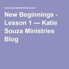 New Beginnings - Lesson 1 — Katie Souza Ministries Blog