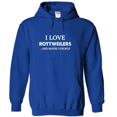 I Love Rottweilers And Maybe 3 People...T-Shirt or Hoodie click to see here>>    https://www.sunfrog.com/I-Love-Rottweilers-Maybe-3-RoyalBlue-47675814-Hoodie.html?3618