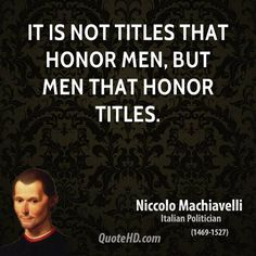 It is not titles that honor men, but men that honor titles. - Niccolo Machiavelli