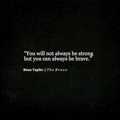 """""""You will not always be strong but you can always be brave."""""""