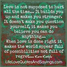 Love is not supposed to hurt all the time… It builds you up and makes you stronger. It doesn't make you question yourself, it makes you believe you can do anything… When love is done right it makes the world appear full of possibilities not full of regret… ~Karen Kostyla