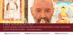 """""""No budismo é assim: já que a morte é inevitável é melhor aproveitar a vida. E aproveitar como? Gerando lucidez."""" Lama Padma Samten - Veja mais sobre Espiritualidade & Autoconhecimento no blog: http://sobrebudismo.com.br/"""