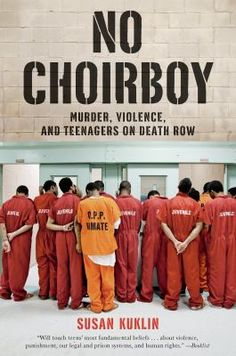 No Choirboy Murder, Violence, and Teenagers on Death Row (Book) : Kuklin, Susan :  No Choirboy takes readers inside America's prisons and allows inmates sentenced to death as teenagers to speak for themselves. In their own voices--raw and uncensored--they talk about their lives in prison and share their thoughts and feelings about how they ended up there. Susan Kuklin also gets inside the system, exploring capital punishment itself and the intricacies and inequities of criminal justice in…