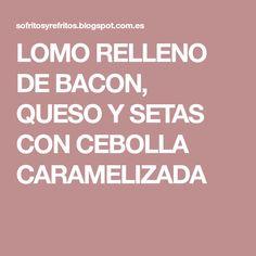 LOMO RELLENO DE BACON, QUESO Y SETAS CON CEBOLLA CARAMELIZADA