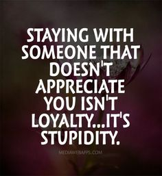 Staying with someone that doesn`t appreciate you isn`t loyalty...it`s stupidity. ~quotes