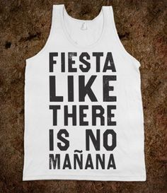 Fiesta Like There's No Manana (Tank)   I need this for my birthday!    I've decided I want a Fiesta themed 21st bday party!! :D