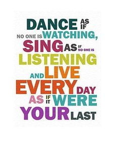 Dance as if no one is watching, Sing as if no one is listening and live every day as if it were your last.
