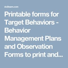 Printable forms for Target Behaviors -   Behavior Management Plans and Observation Forms to print and use.
