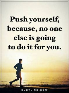 Quotes Push yourself, because, no one else is going to do it for you.