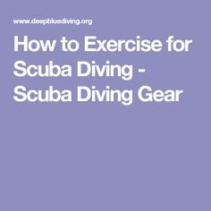 How to Exercise for Scuba Diving - Scuba Diving Gear http://www.deepbluediving.org/scuba-diving-gear-list-the-complete-guide/