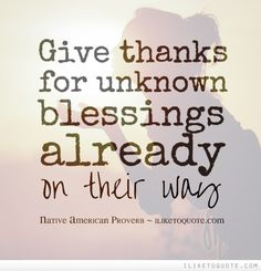 Give thanks for unknown blessings already on their way. #spiritual #quotes #love #hope #faith