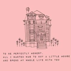 To be perfectly honest, all I wanted was to buy a little house and spend my whole life with you