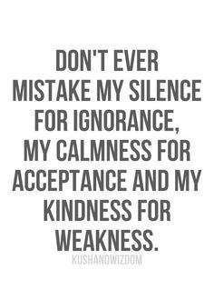 Don't ever mistake my silence for ignorance, my calmness for acceptance and my kindness for weakness. Favorite Quotes, Best Quotes, Angry Person, Pray Always, Quotes About Strength In Hard Times, My Silence, Status Quotes, Wisdom Quotes, Words Worth