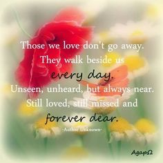 Those We Love Dont Go Away They Walk Beside Us Every Day Still Missed And Forever Dear