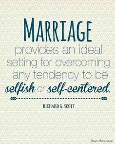 Marriage won't work, if were selfish, and self centered, we're called to love and be selfless, putting our spouses needs above our own!