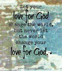 Heartprints of God: Never Let the World Change Your Love for God~<3  www.facebook.com/heartprintsofgod