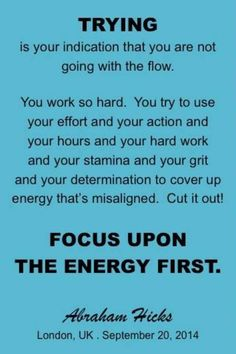 FOCUS upon The Energy First, and all you want will show up. #Abraham-Hicks.
