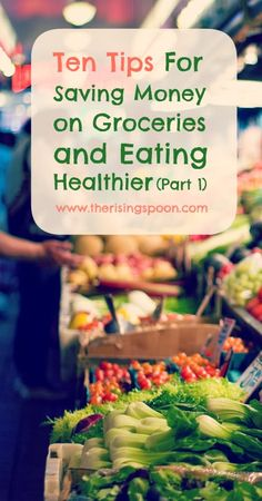 Ten Tips For Saving Money on Groceries and Eating Healthier (Part 1)   www.therisingspoon.com