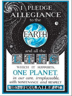 Earth Pledge - love this, hate nationalism.  I'd like to put a print of this in my classroom...