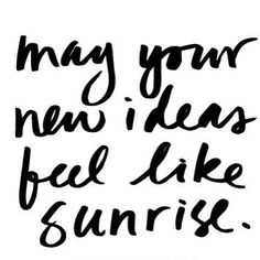 May your new ideas feel like a sunrise