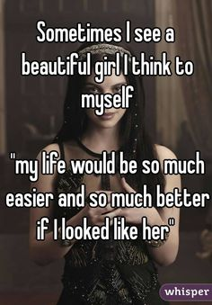 """Sometimes I see a beautiful girl I think to myself ""my life would be so much easier and so much better if I looked like her"""""