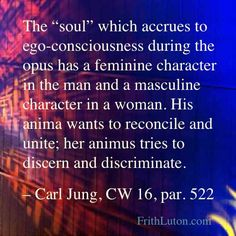 "Quote from Carl Jung: ""The ""soul"" which accrues to ego-consciousness during the opus has a feminine character in the man and a masculine character in a woman. His anima wants to reconcile and unite; her animus tries to discern and discriminate. Wisdom Quotes, Words Quotes, Sayings, Anima And Animus, Carl Jung Quotes, Gestalt Therapy, Jungian Psychology, Marriage Relationship, Mbti"