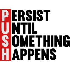 Make this amazing design-Push Persist until something happens on your shirts,hoodies,cases and mugs.Unique Gift For Anyone.