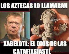 MEMES CHABELO. LOS AZTECAS LO LLAMABAN XABELOTL: EL DIOS DE LAS CATAFIXIASTL