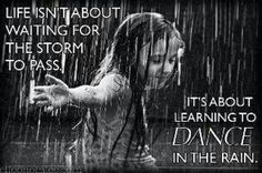 Life isn't about waiting for the storm to pass , it's about learning to dance in the rain