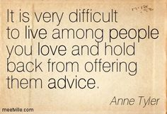 It is very difficult to live among people you love and hold back from offering them advice. Anne Tyler