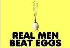 Real men beat eggs
