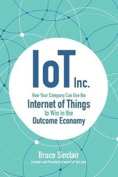 IoT Inc : how your company can use the internet of things to win in the outcome economy / Bruce Sinclair