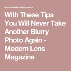 With These Tips You Will Never Take Another Blurry Photo Again - Modern Lens Magazine