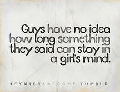 It is so true, that Guys have no idea how long something they said can stay in a girls mind.