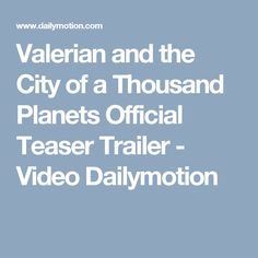 Valerian and the City of a Thousand Planets Official Teaser Trailer - Video Dailymotion