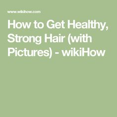 How to Get Healthy, Strong Hair (with Pictures) - wikiHow