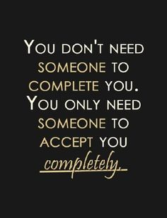 You should never feel as though you NEED someone to complete you, that is not a healthy relationship!