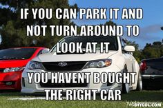IF YOU CAN PARK IT AND NOT TURN AROUND TO LOOK AT IT, YOU HAVENT BOUGHT THE RIGHT CAR
