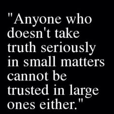 Can't change the truth. Can't make it more true by exaggerating.....can't make it less true by lying.