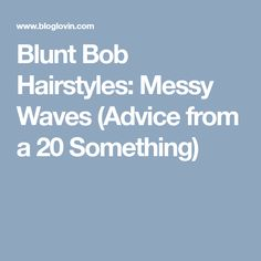 Blunt Bob Hairstyles: Messy Waves (Advice from a 20 Something)